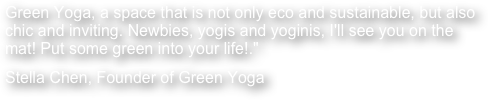 Green Yoga, a space that is not only eco and sustainable, but also chic and inviting. Newbies, yogis and yoginis, I'll see you on the mat! Put some green into your life!."